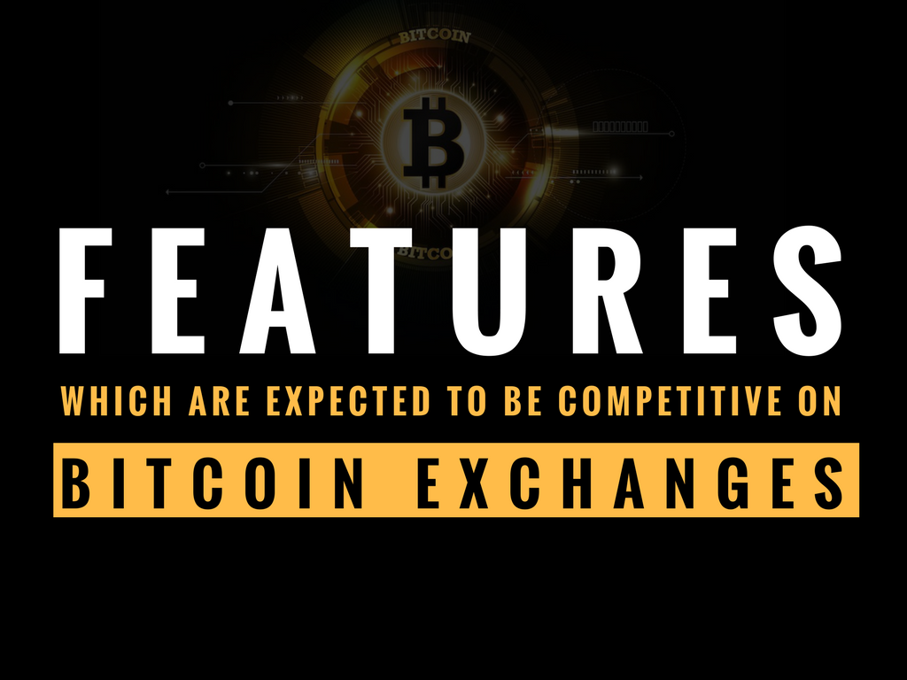Business features which are expected to be competitive among bitcoin exchanges