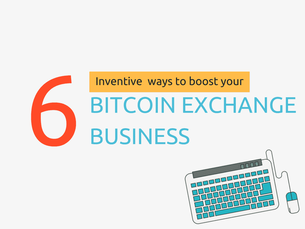 6 Inventive ways you can boost your bitcoin exchange business